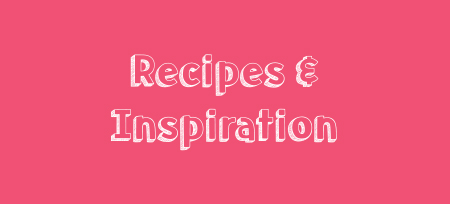 Recipes and Inspiration